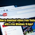 How to download videos from Youtube with a free Windows 10 App?